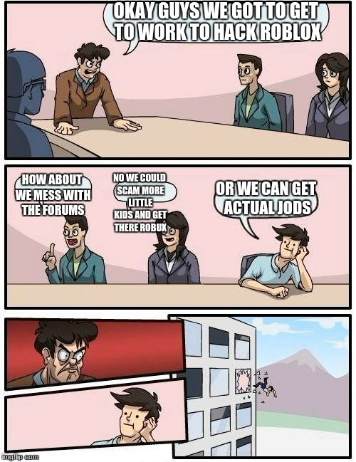 Boardroom Meeting Suggestion Meme | OKAY GUYS WE GOT TO GET TO WORK TO HACK ROBLOX HOW ABOUT WE MESS WITH THE FORUMS NO WE COULD SCAM MORE LITTLE KIDS AND GET THERE ROBUX OR WE | image tagged in memes,boardroom meeting suggestion | made w/ Imgflip meme maker