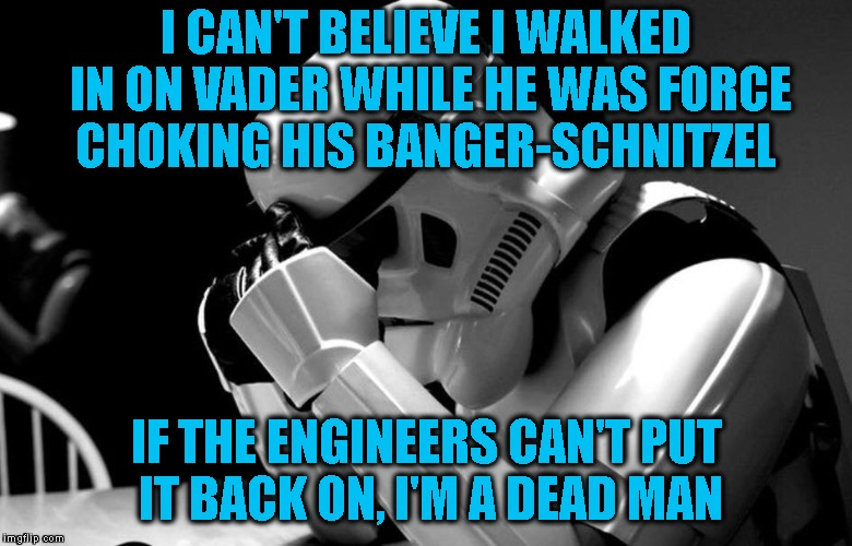 I CAN'T BELIEVE I WALKED IN ON VADER WHILE HE WAS FORCE CHOKING HIS BANGER-SCHNITZEL IF THE ENGINEERS CAN'T PUT IT BACK ON, I'M A DEAD MAN | made w/ Imgflip meme maker