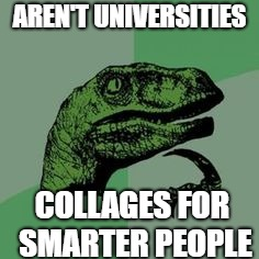 AREN'T UNIVERSITIES COLLAGES FOR SMARTER PEOPLE | image tagged in time raptor | made w/ Imgflip meme maker