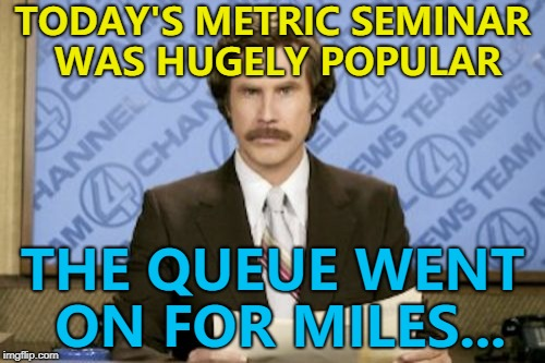 Entry was 10 pounds... :) | TODAY'S METRIC SEMINAR WAS HUGELY POPULAR THE QUEUE WENT ON FOR MILES... | image tagged in memes,ron burgundy,metric,seminar | made w/ Imgflip meme maker