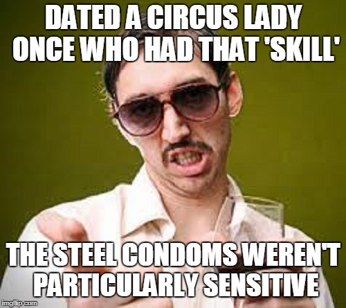 DATED A CIRCUS LADY ONCE WHO HAD THAT 'SKILL' THE STEEL CONDOMS WEREN'T PARTICULARLY SENSITIVE | made w/ Imgflip meme maker