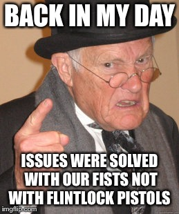 Back In My Day Meme | BACK IN MY DAY ISSUES WERE SOLVED WITH OUR FISTS NOT WITH FLINTLOCK PISTOLS | image tagged in memes,back in my day | made w/ Imgflip meme maker