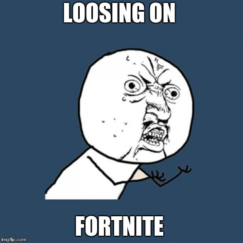 Y U No Meme | LOOSING ON FORTNITE | image tagged in memes,y u no | made w/ Imgflip meme maker