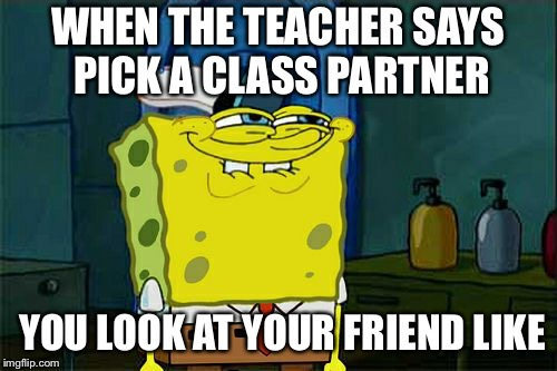 Dont You Squidward Meme | WHEN THE TEACHER SAYS PICK A CLASS PARTNER YOU LOOK AT YOUR FRIEND LIKE | image tagged in memes,dont you squidward | made w/ Imgflip meme maker