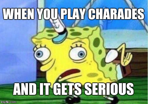 Mocking Spongebob Meme | WHEN YOU PLAY CHARADES AND IT GETS SERIOUS | image tagged in memes,mocking spongebob | made w/ Imgflip meme maker