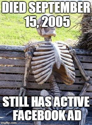 Waiting Skeleton Meme | DIED SEPTEMBER 15, 2005 STILL HAS ACTIVE FACEBOOK AD | image tagged in memes,waiting skeleton | made w/ Imgflip meme maker