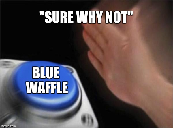 "Blank Nut Button Meme | ""SURE WHY NOT"" BLUE WAFFLE 