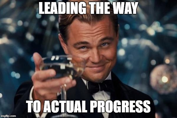 Leonardo Dicaprio Cheers Meme | LEADING THE WAY TO ACTUAL PROGRESS | image tagged in memes,leonardo dicaprio cheers | made w/ Imgflip meme maker