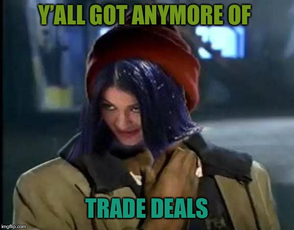 Kylie Got Anymore | Y'ALL GOT ANYMORE OF TRADE DEALS | image tagged in kylie got anymore | made w/ Imgflip meme maker