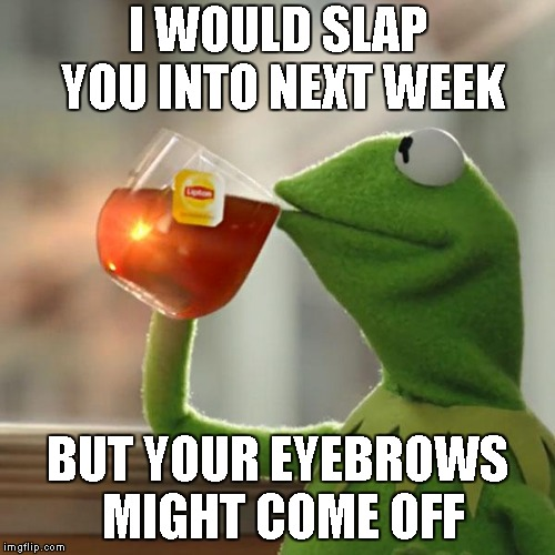 But Thats None Of My Business Meme | I WOULD SLAP YOU INTO NEXT WEEK BUT YOUR EYEBROWS MIGHT COME OFF | image tagged in memes,but thats none of my business,kermit the frog | made w/ Imgflip meme maker