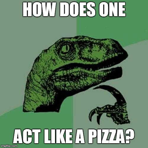 Philosoraptor Meme | HOW DOES ONE ACT LIKE A PIZZA? | image tagged in memes,philosoraptor | made w/ Imgflip meme maker