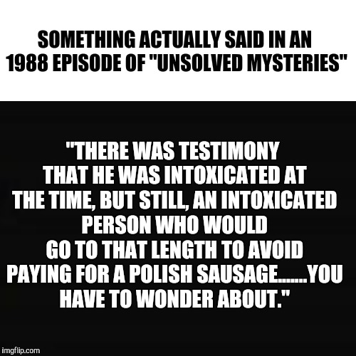 "That Theme Song Still Creeps The Hell Outta Me | SOMETHING ACTUALLY SAID IN AN 1988 EPISODE OF ""UNSOLVED MYSTERIES"" ""THERE WAS TESTIMONY THAT HE WAS INTOXICATED AT THE TIME, BUT STILL, AN I 