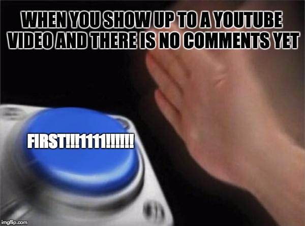 Blank Nut Button Meme | WHEN YOU SHOW UP TO A YOUTUBE VIDEO AND THERE IS NO COMMENTS YET FIRST!!!1111!!!!!! | image tagged in memes,blank nut button | made w/ Imgflip meme maker