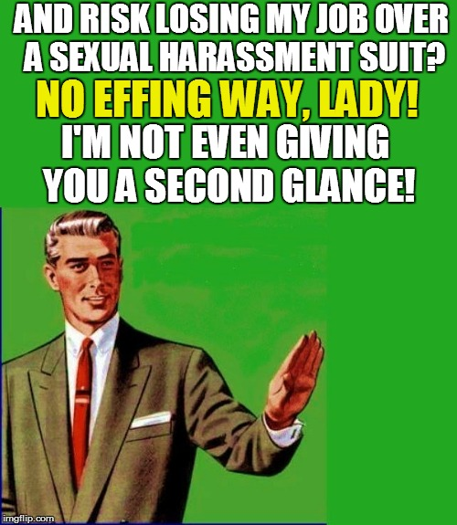 I'M NOT EVEN GIVING YOU A SECOND GLANCE! AND RISK LOSING MY JOB OVER A SEXUAL HARASSMENT SUIT? NO EFFING WAY, LADY! | made w/ Imgflip meme maker