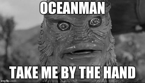 Ocean man | OCEANMAN TAKE ME BY THE HAND | image tagged in ocean man | made w/ Imgflip meme maker