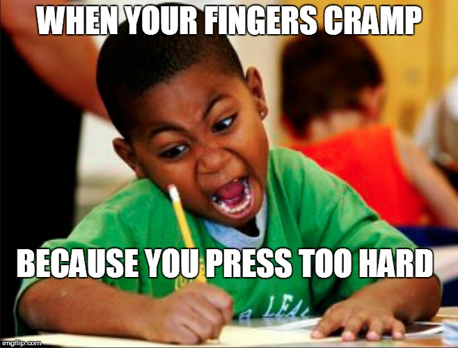 WHEN YOUR FINGERS CRAMP BECAUSE YOU PRESS TOO HARD | made w/ Imgflip meme maker
