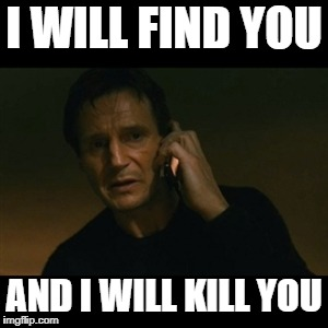 When your meme gets one downvote | I WILL FIND YOU AND I WILL KILL YOU | image tagged in memes,liam neeson taken | made w/ Imgflip meme maker