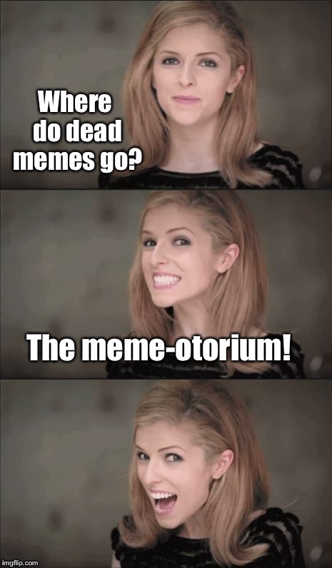 Dead Memes Week!   | . | image tagged in memes,dead memes week,memeotorium,bad pun hayden panettiere,drsarcasm | made w/ Imgflip meme maker