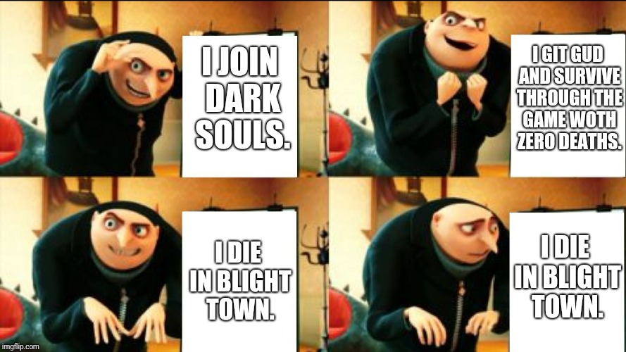 Gru Diabolical Plan Fail | I JOIN DARK SOULS. I GIT GUD AND SURVIVE THROUGH THE GAME WOTH ZERO DEATHS. I DIE IN BLIGHT TOWN. I DIE IN BLIGHT TOWN. | image tagged in gru diabolical plan fail | made w/ Imgflip meme maker