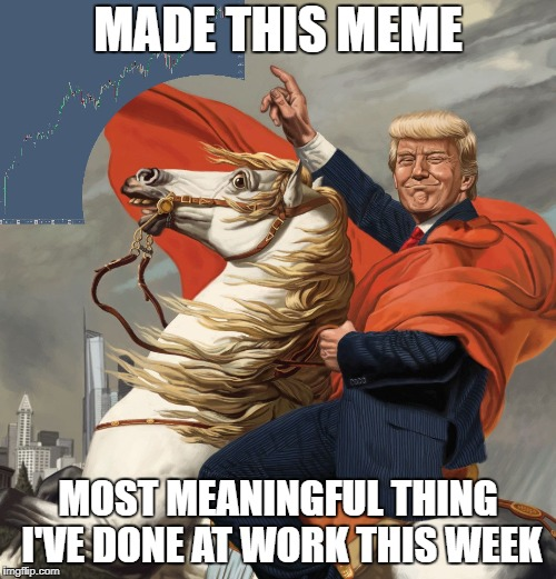 Yup, can't say I've done much more than this...  | MADE THIS MEME MOST MEANINGFUL THING I'VE DONE AT WORK THIS WEEK | image tagged in trump sp,dank memes,funny memes,work life,making memes | made w/ Imgflip meme maker