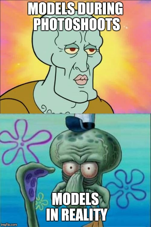 Squidward Meme | MODELS DURING PHOTOSHOOTS MODELS IN REALITY | image tagged in memes,squidward | made w/ Imgflip meme maker