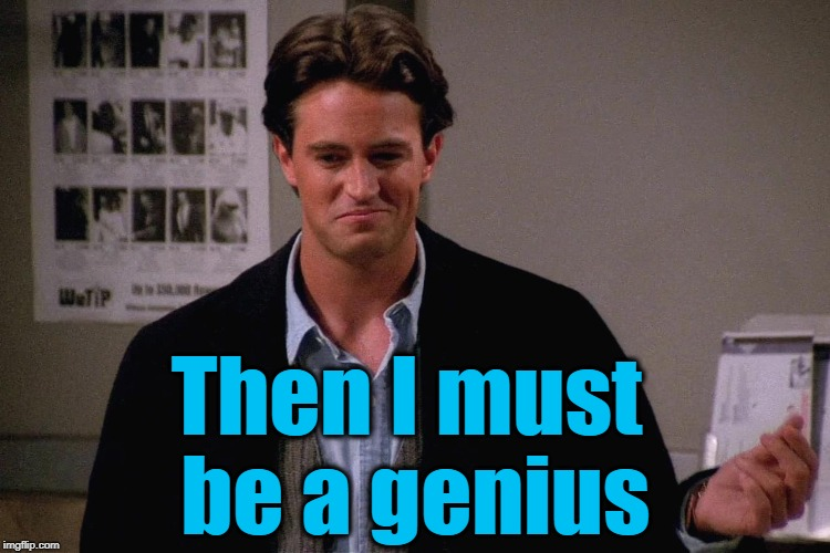 Then I must be a genius | made w/ Imgflip meme maker