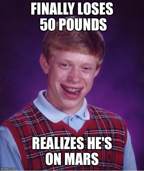 Bad Luck Brian Meme | FINALLY LOSES 50 POUNDS REALIZES HE'S ON MARS | image tagged in memes,bad luck brian | made w/ Imgflip meme maker