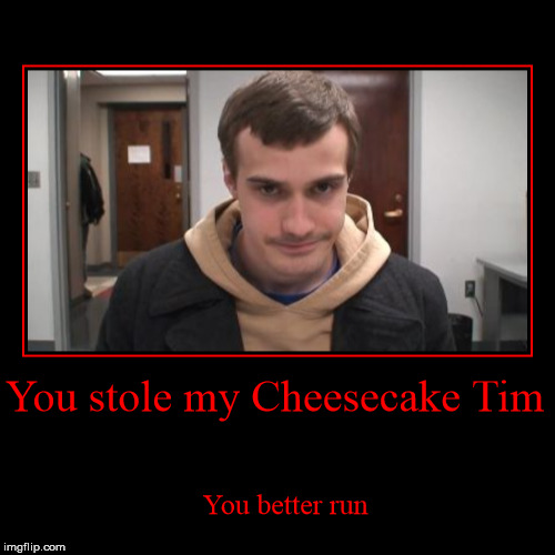 You stole my Cheesecake Tim | You better run | image tagged in funny,demotivationals | made w/ Imgflip demotivational maker