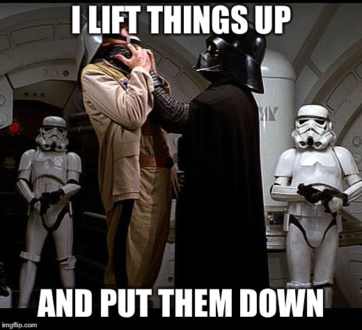 Darth Vader episode IV | I LIFT THINGS UP AND PUT THEM DOWN | image tagged in darth vader episode iv | made w/ Imgflip meme maker