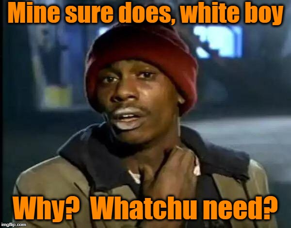 Y'all Got Any More Of That Meme | Mine sure does, white boy Why?  Whatchu need? | image tagged in memes,y'all got any more of that | made w/ Imgflip meme maker