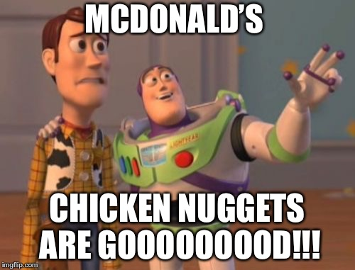 X, X Everywhere Meme | MCDONALD'S CHICKEN NUGGETS ARE GOOOOOOOOD!!! | image tagged in memes,x,x everywhere,x x everywhere | made w/ Imgflip meme maker