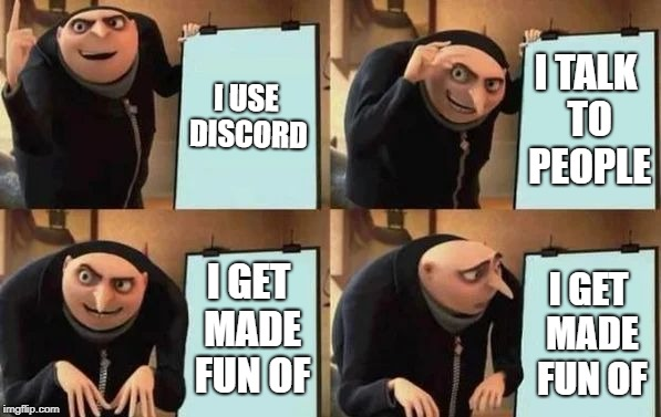 Gru's Plan | I USE DISCORD I TALK TO PEOPLE I GET MADE FUN OF I GET MADE FUN OF | image tagged in gru's plan | made w/ Imgflip meme maker