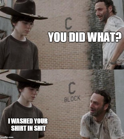 Rick and Carl Meme | YOU DID WHAT? I WASHED YOUR SHIRT IN SHIT | image tagged in memes,rick and carl | made w/ Imgflip meme maker