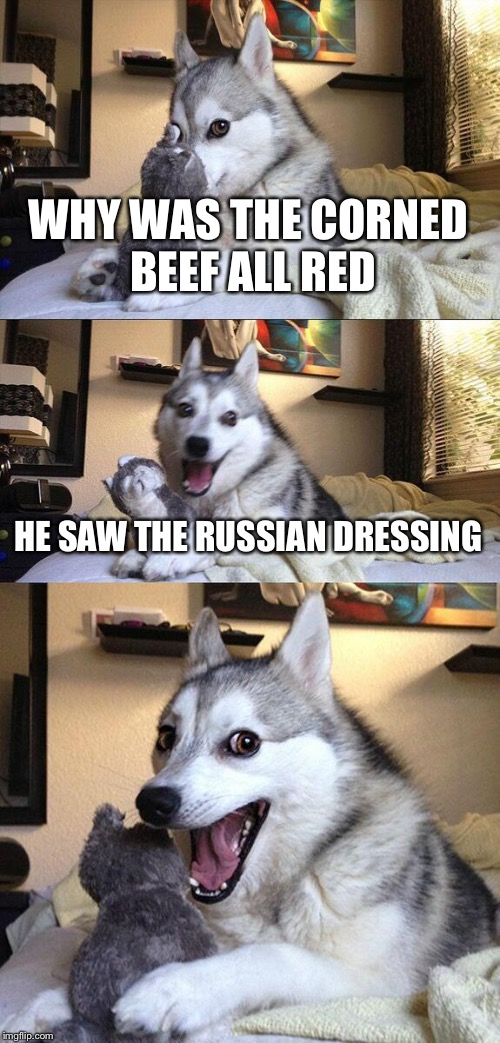 Bad Pun Dog Meme | WHY WAS THE CORNED BEEF ALL RED HE SAW THE RUSSIAN DRESSING | image tagged in memes,bad pun dog | made w/ Imgflip meme maker