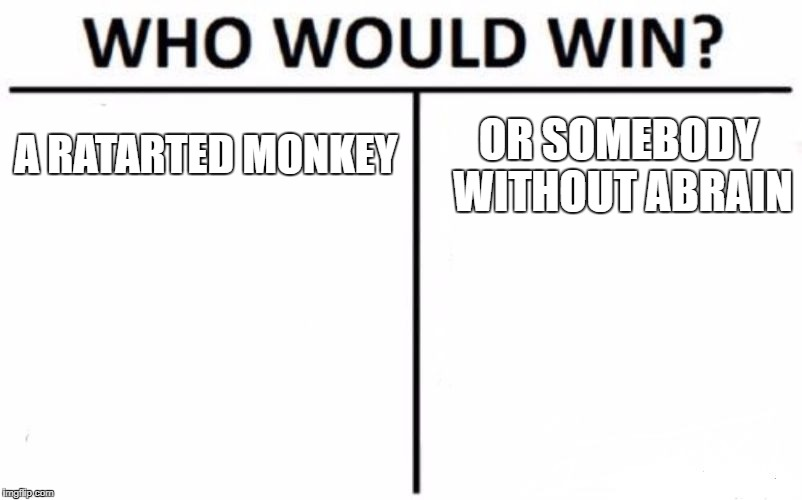 Who Would Win? Meme | A RATARTED MONKEY OR SOMEBODY WITHOUT ABRAIN | image tagged in memes,who would win | made w/ Imgflip meme maker