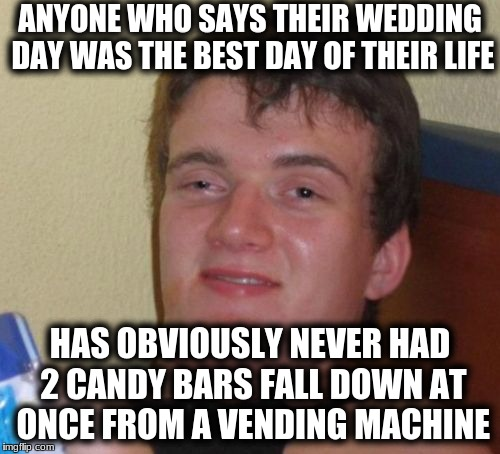 10 Guy Meme | ANYONE WHO SAYS THEIR WEDDING DAY WAS THE BEST DAY OF THEIR LIFE HAS OBVIOUSLY NEVER HAD 2 CANDY BARS FALL DOWN AT ONCE FROM A VENDING MACHI | image tagged in memes,10 guy | made w/ Imgflip meme maker