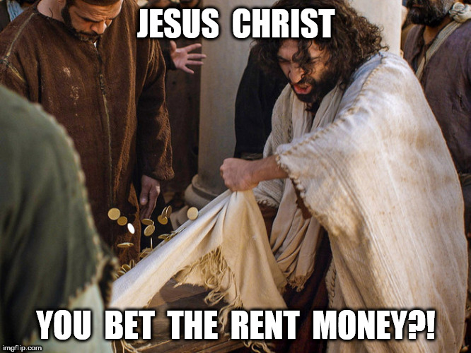 Jesus Christ You Bet The Rent Money? | JESUS  CHRIST YOU  BET  THE  RENT  MONEY?! | image tagged in jesus,jesus christ,gamble | made w/ Imgflip meme maker