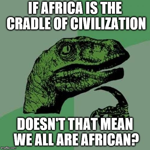 Philosoraptor Meme | IF AFRICA IS THE CRADLE OF CIVILIZATION DOESN'T THAT MEAN WE ALL ARE AFRICAN? | image tagged in memes,philosoraptor | made w/ Imgflip meme maker