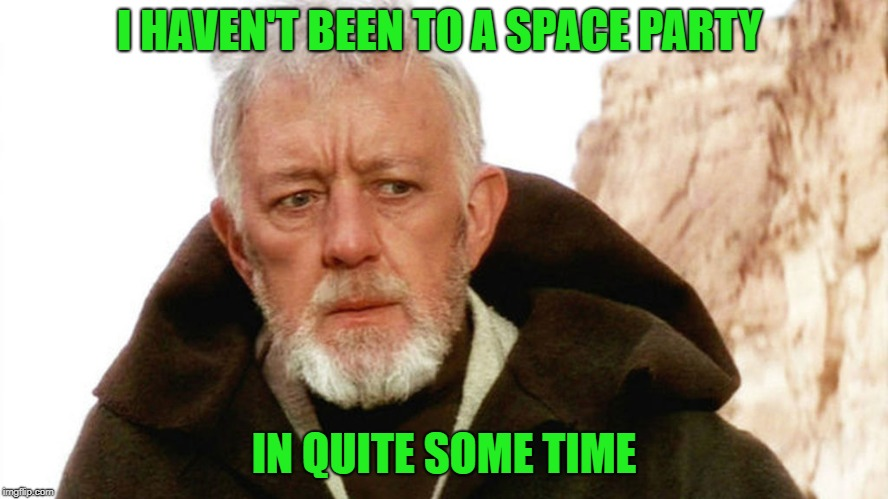obi wan | I HAVEN'T BEEN TO A SPACE PARTY IN QUITE SOME TIME | image tagged in obi wan | made w/ Imgflip meme maker