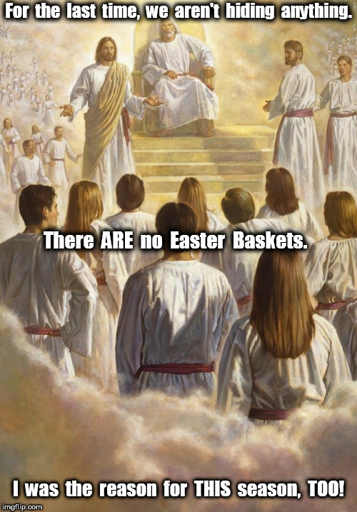 Jesus: There Are No Easter Baskets | For  the  last  time,  we  aren't  hiding  anything. I  was  the  reason  for  THIS  season,  TOO! There  ARE  no  Easter  Baskets. | image tagged in jesus,jesus christ,easter,heaven | made w/ Imgflip meme maker