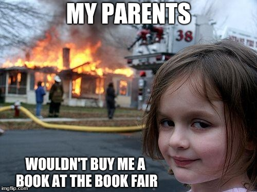 Disaster Girl Meme | MY PARENTS WOULDN'T BUY ME A BOOK AT THE BOOK FAIR | image tagged in memes,disaster girl | made w/ Imgflip meme maker