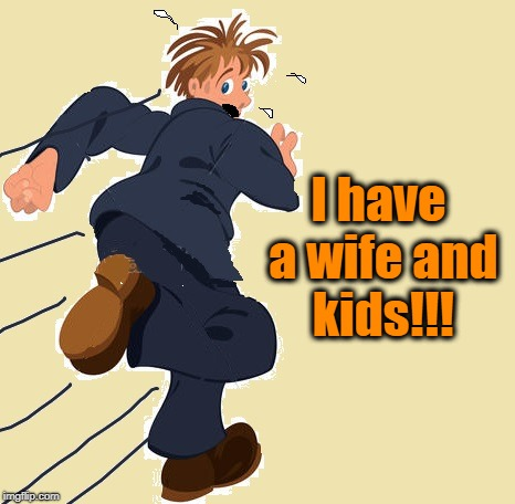 yikes | I have a wife and kids!!! | image tagged in yikes | made w/ Imgflip meme maker