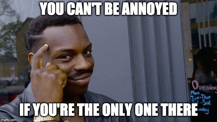 Roll Safe Think About It Meme | YOU CAN'T BE ANNOYED IF YOU'RE THE ONLY ONE THERE | image tagged in memes,roll safe think about it | made w/ Imgflip meme maker