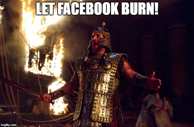 Let Facebook Burn | LET FACEBOOK BURN! | image tagged in facebook,delete | made w/ Imgflip meme maker