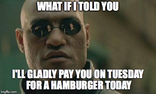 Matrix Morpheus Meme | WHAT IF I TOLD YOU I'LL GLADLY PAY YOU ON TUESDAY FOR A HAMBURGER TODAY | image tagged in memes,matrix morpheus | made w/ Imgflip meme maker