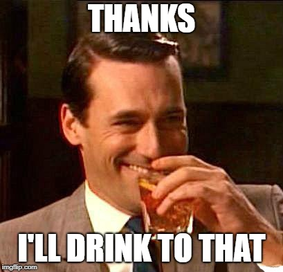 drink | THANKS I'LL DRINK TO THAT | image tagged in drink | made w/ Imgflip meme maker