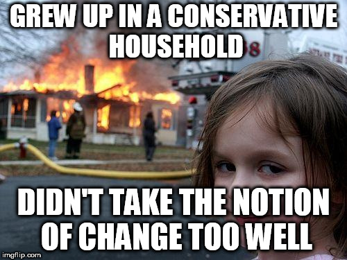 Disaster Girl Meme | GREW UP IN A CONSERVATIVE HOUSEHOLD DIDN'T TAKE THE NOTION OF CHANGE TOO WELL | image tagged in memes,disaster girl,conservative,conservatives,overreaction,overreact | made w/ Imgflip meme maker