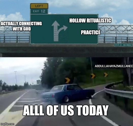 Left Exit 12 Off Ramp Meme | HOLLOW RITUALISTIC PRACTICE ACTUALLY CONNECTING WITH GOD ALLL OF US TODAY ABDULLAHAYAZMULLANEE | image tagged in memes,left exit 12 off ramp | made w/ Imgflip meme maker