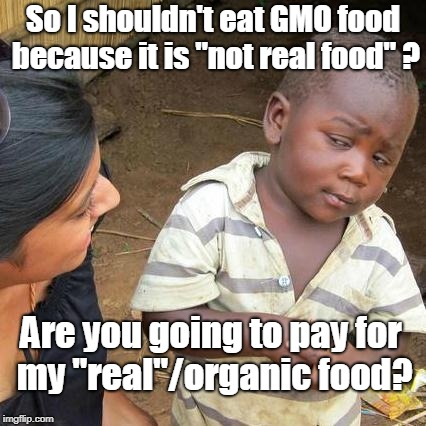 "Third World Skeptical Kid Meme | So I shouldn't eat GMO food because it is ""not real food"" ? Are you going to pay for my ""real""/organic food? 