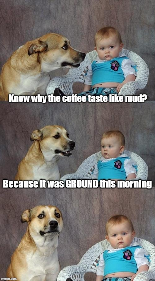 Mystery Solved | Know why the coffee taste like mud? Because it was GROUND this morning | image tagged in memes,dad joke dog | made w/ Imgflip meme maker